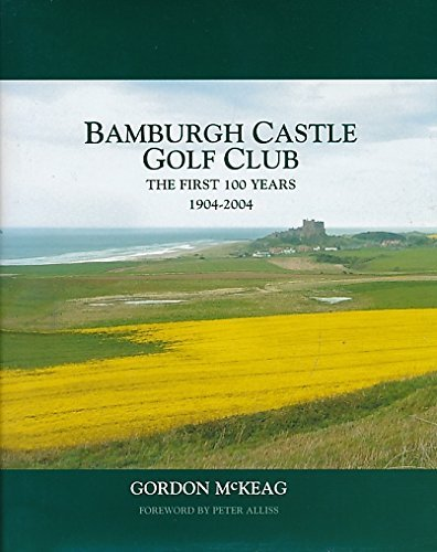 Bamburgh Castle Golf Club: the First 100 Years, 1904-2004 By Gordon McKeag