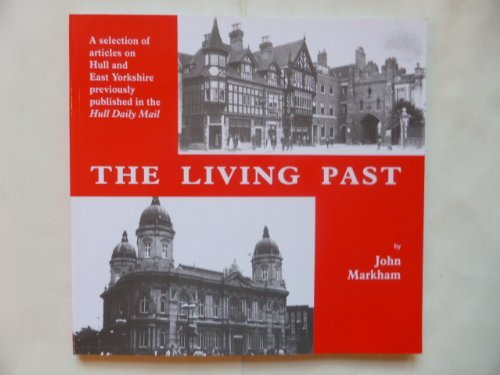 """Living Past, The: A Selection of Articles on Hull and East Yorkshire Previously Published in the """"Hull Daily Mail"""" By John Markham"""