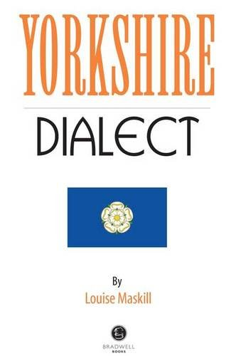 Yorkshire Dialect: A Selection of Words and Anecdotes from Yorkshire Edited by Louise Maskill