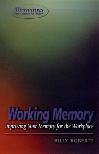 Working Memory: Improving Your Memory for the Workplace by Billy Roberts