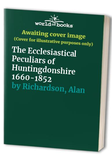 The Ecclesiastical Peculiars of Huntingdonshire 1660-1852 By Alan Richardson