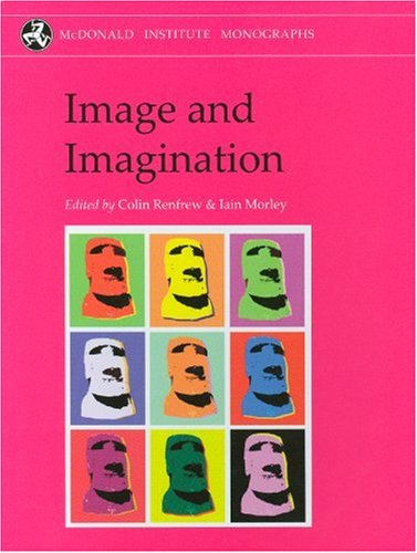 Image and Imagination: A Global Prehistory of Figurative Representation (McDonald Institute Monographs) By Edited by Lord Colin Renfrew
