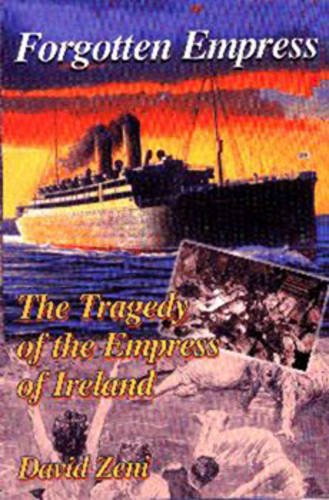 "Forgotten Empress: The Tragedy of the ""Empress of Ireland"" by David Zeni"