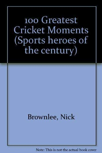 100 Greatest Cricket Moments (Sports heroes of the century) By nick-brownlee