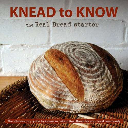 Knead to Know: the Real Bread Starter: The Introductory Guide to Success in Baking Real Bread for Your Local Community by The Real Bread Campaign