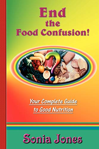 End the Food Confusion: Your Complete Guide to Good Nutrition by Sonia Jones