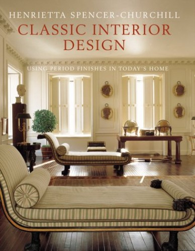 Classic Interior Design: Using British and American Period Features in Today's Homes By Henrietta Spencer-Churchill