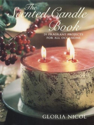 Scented Candle Book, The: 20 Fragrant Projects for All Occasions By Gloria Nicol