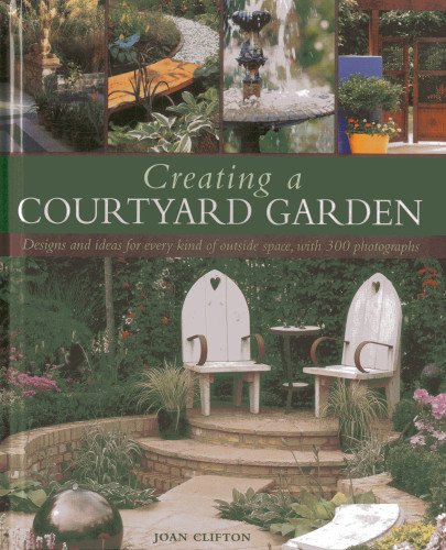 Creating a Courtyard Garden: Designs and Ideas for Every Kind of Outside Space by Joan Clifton