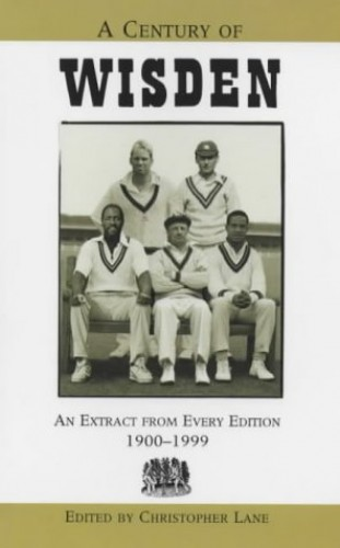 A Century of Wisden: An Extract from Every Edition 1900-1999 Edited by Christopher Lane