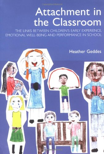 Attachment in the Classroom: A Practical Guide for Schools By Heather Geddes