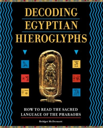 Decoding Egyptian Hieroglyphs: How to Read the Sacred Language of the Pharaohs By Bridget McDermott