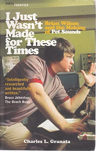 I Just Wasn't Made for These Times: The Making of Pet Sounds by Charles L. Granata