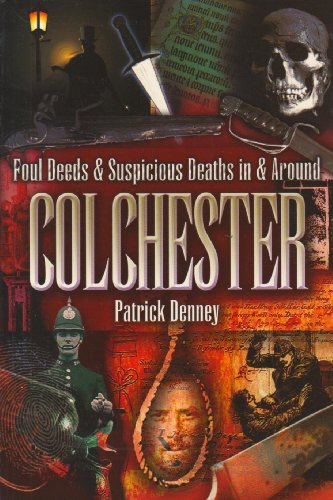 Foul Deeds and Suspicious Deaths in Colchester By Patrick Denney