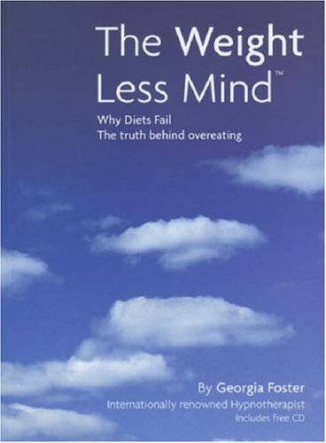 The Weight Less Mind: Why Diets Fail - the Truth Behind Overeating by Georgia Foster
