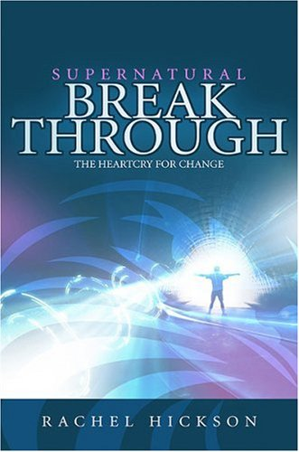 Supernatural Breakthrough: The Heartcry for Change By Rachel Hickson