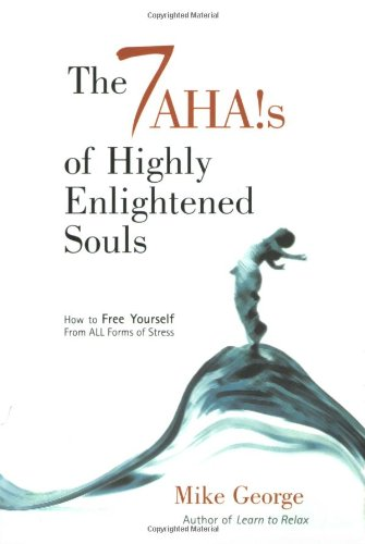 The 7 Ahas of Highly Enlightened Souls: How to Free Yourself from All Forms of Stress by Mike George