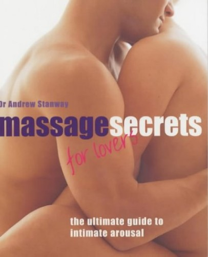 Massage Secrets for Lovers: The Ultimate Guide to Intimate Arousal by Dr. Andrew Stanway