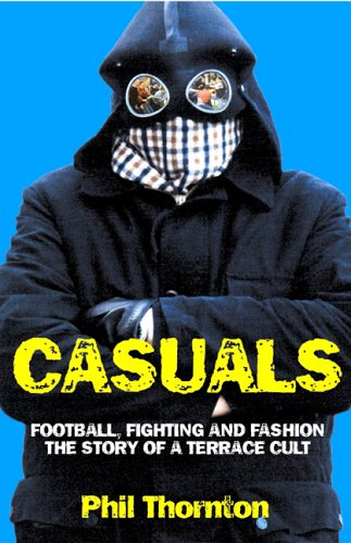 Casuals: Football, Fighting and Fashion - The Story of a Terrace Cult By Phil Thornton