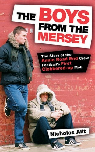 The Boys from the Mersey: The Story of Liverpool's Annie Road End Crew Football's First Clobbered-up Mob by Nicholas Allt