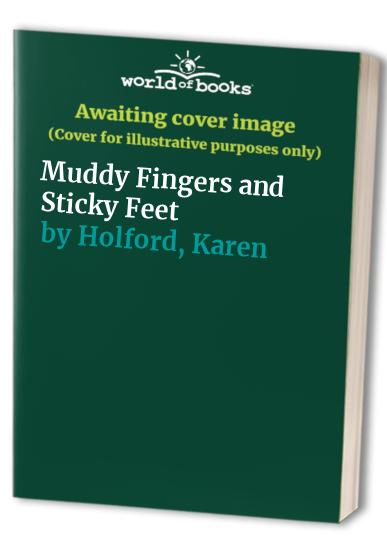Muddy Fingers and Sticky Feet By Karen Holford