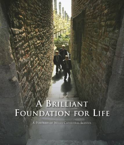 A Brilliant Foundation for Life: A Portrait of Wells Cathedral School By Lydia Darbyshire