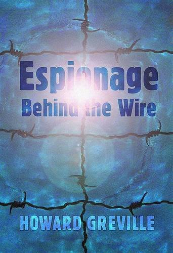 Espionage Behind the Wire: The Remarkable Wartime Activities of a Prison Camp Spy By Howard Greville