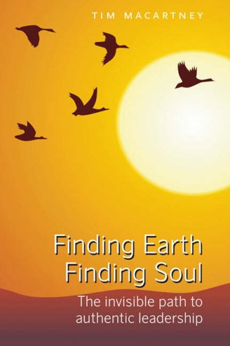 Finding Earth, Finding Soul: The Invisible Path to Authentic Leadership By Tim Macartney