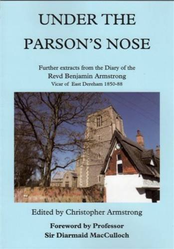Under the Parson's Nose: Further Extracts from the Diary of Revd Benjamin Armstrong, Vicar of East Dereham 1850-88 Edited by Christopher Armstrong