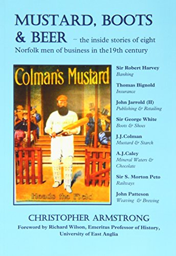 Mustard, Boots and Beer: The Inside Stories of Eight Norfolk Men of Business in the Nineteenth Century by Christopher Armstrong