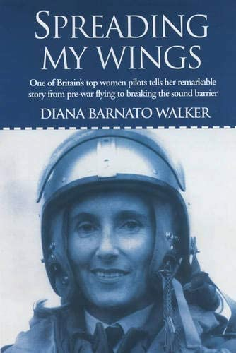Spreading My Wings: One of Britain's Top Women Pilots Tells Her Remarkable Story from Pre-War Flying to Breaking the Sound Barrier By Diana Barnato Walker