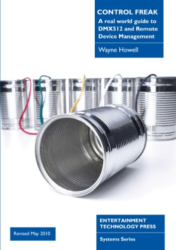 Control Freak: A Real World Guide to DMX512 and Remote Device Management By Wayne Howell