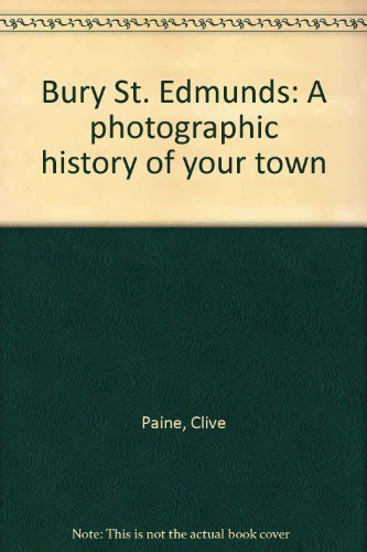 Bury St. Edmunds: A photographic history of your town By Clive Paine