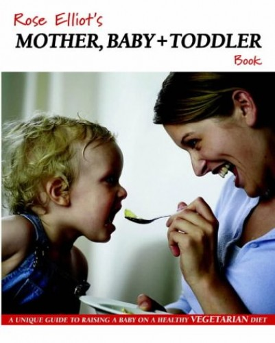 Rose Elliot's Mother, Baby and Toddler Book: A Unique Guide to Raising a Baby on a Healthy Vegetarian Diet by Rose Elliot