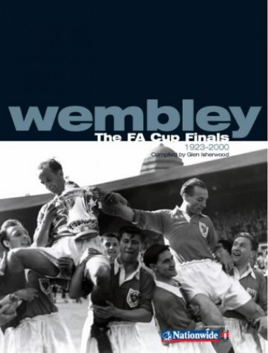 Wembley: The FA Cup Finals, 1923-2000 by Glen Isherwood