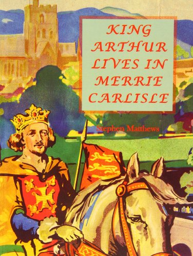 King Arthur Lives in Merrie Carlisle By Stephen Matthews