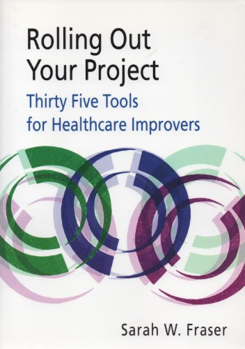 Rolling out Your Project: Thirty Five Tools for Health Care Improvers By Sarah W. Fraser