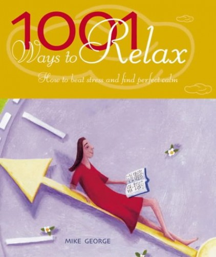 1001 Ways to Relax: How to Beat Stress and Find Perfect Calm by Mike George
