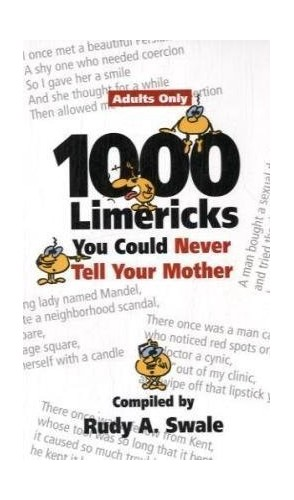 1000 Limericks You Could Never Tell Your Mother By Rudy A. Swale