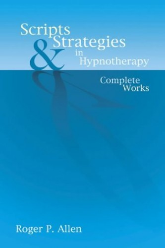 Scripts and Strategies in Hypnotherapy: The Complete Works By Roger P. Allen