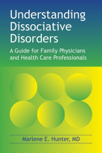 Understanding Dissociative Disorders: A Guide for Family Physicians and Health Care Professionals by Marlene E. Hunter