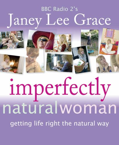 Imperfectly Natural Woman: Getting Life Right the Natural Way by Janey Lee Grace