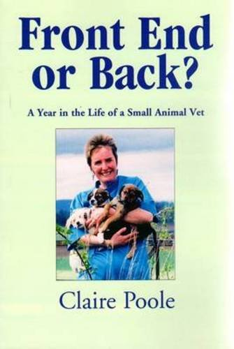 Front End or Back?: A Year in the Life of a Small Animal Vet By Claire Poole