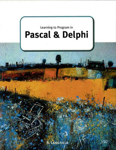 Learning to Program in Pascal and Delphi (GCE Computing) Edited by Sylvia Langfield