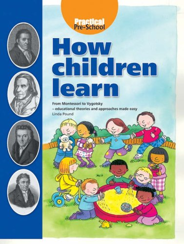 How Children Learn: From Montessori to Vygotsky - Educational Theories and Approaches Made Easy By Linda Pound