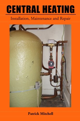 Central Heating: Installation, Maintenance and Repair By Patrick Mitchell