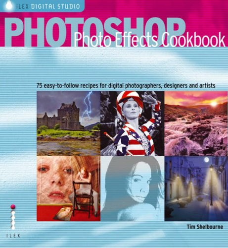 Photoshop Photo Effects Cookbook: 61 Easy-to-follow Recipes for Digital Photographers, Designers and Artists By Tim Shelbourne