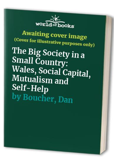 The Big Society in a Small Country: Wales, Social Capital, Mutualism and Self-Help by Dan Boucher
