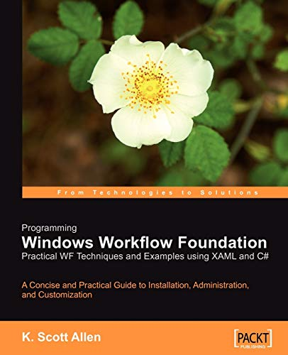 Programming Windows Workflow Foundation: Practical WF Techniques and Examples using XAML and C#: A C# developer's guide to the features and programming interfaces of Windows Workflow Foundation By K. Scott Allen
