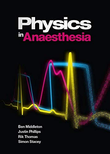 Physics in Anaesthesia: for FRCA candidates, ODPs and nurse anaesthetists By Ben Middleton (Lead Perfusionist based at St Bartholomew's Hospital, London)
